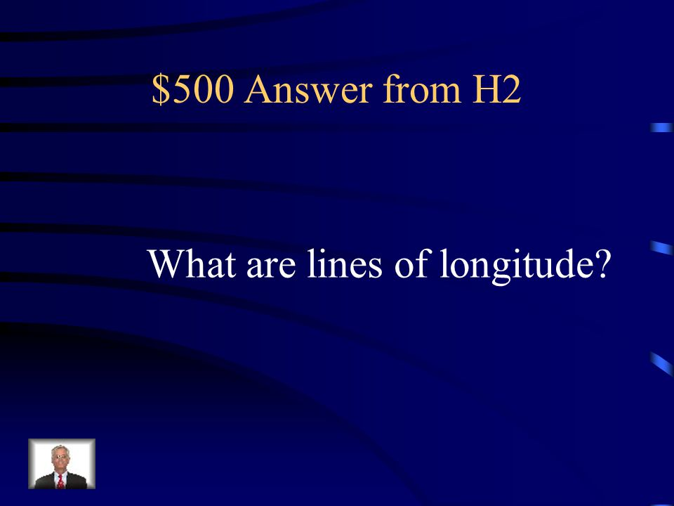 $500 Question from H2 Imaginary lines around the globe that run between the North and South Poles; also called meridians.