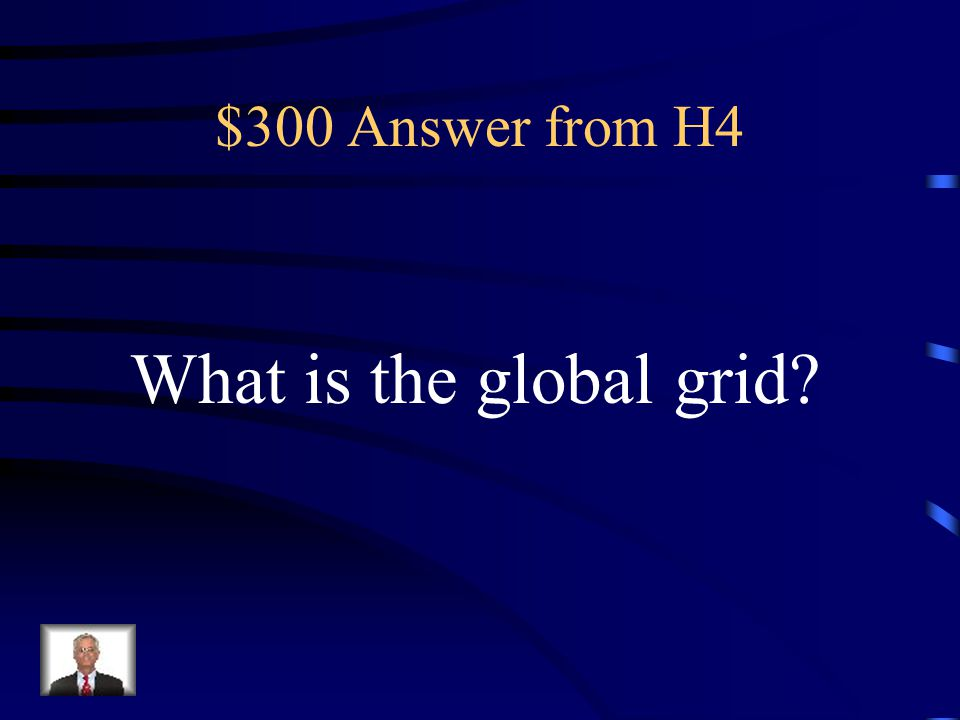 $300 Question from H4 This is the grid formed by crisscrossing lines of latitude and longitude on a map. It covers the whole world.
