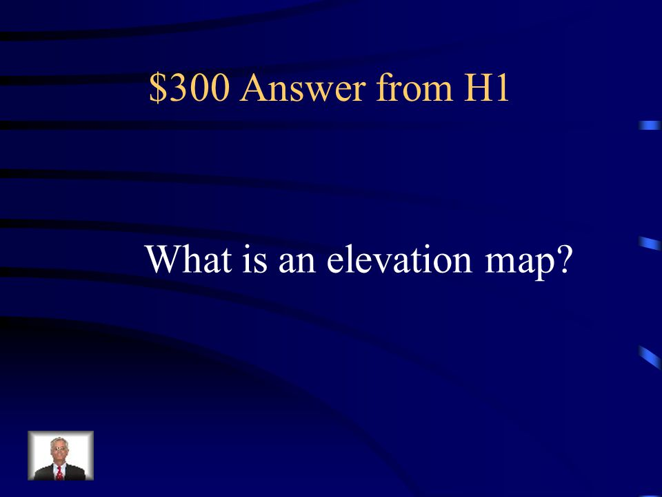 $300 Question from H1 A type of map that shows how high the land is above the ocean.