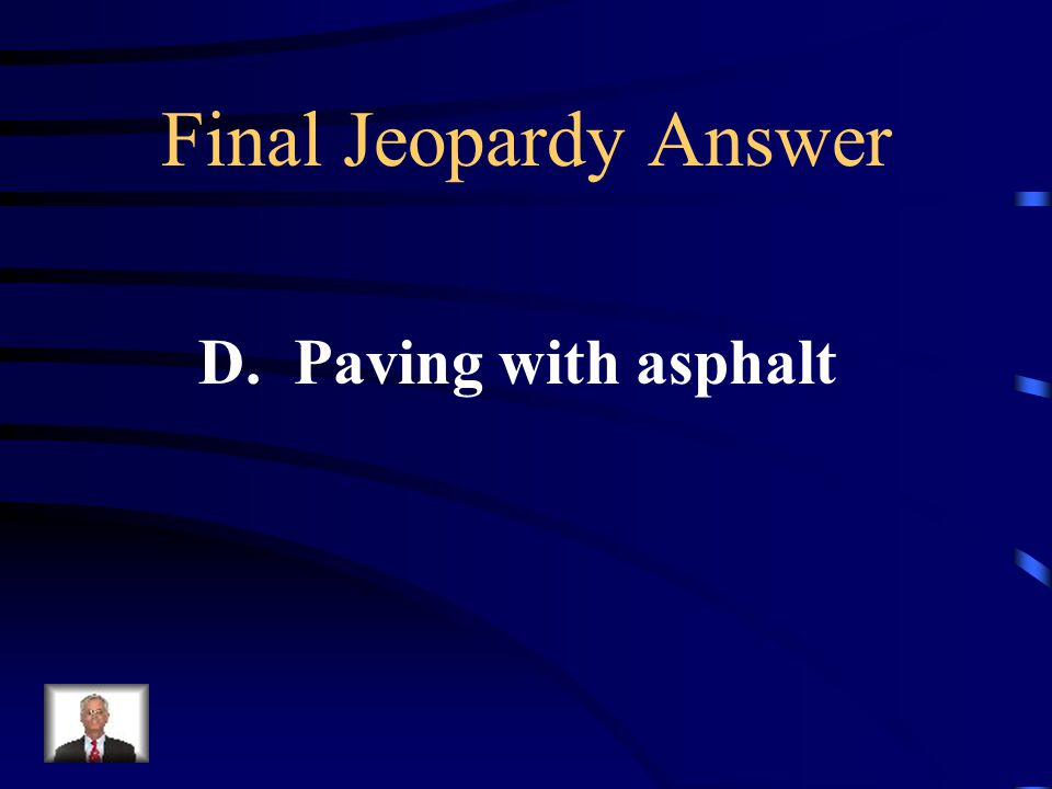 Final Jeopardy Which human activity does NOT help control water runoff? A. Contour planting B. Planting crops C. Building flood control dams D. Paving