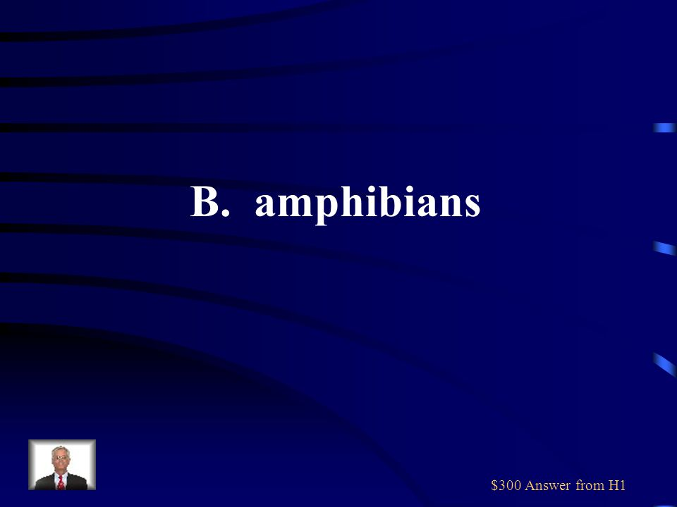 $300 Answer from H1 B. amphibians