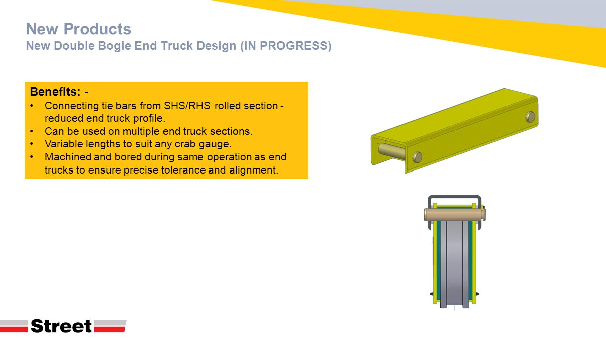 New Products New Double Bogie End Truck Design (IN PROGRESS) Benefits: - Connecting tie bars from SHS/RHS rolled section - reduced end truck profile.