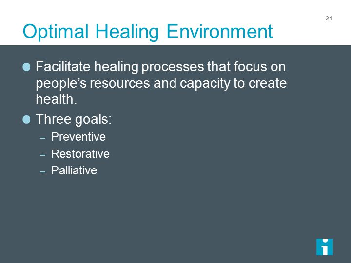 Optimal Healing Environment 21 Facilitate healing processes that focus on people's resources and capacity to create health.