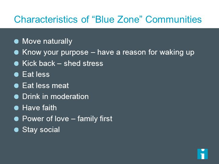 Characteristics of Blue Zone Communities Move naturally Know your purpose – have a reason for waking up Kick back – shed stress Eat less Eat less meat Drink in moderation Have faith Power of love – family first Stay social