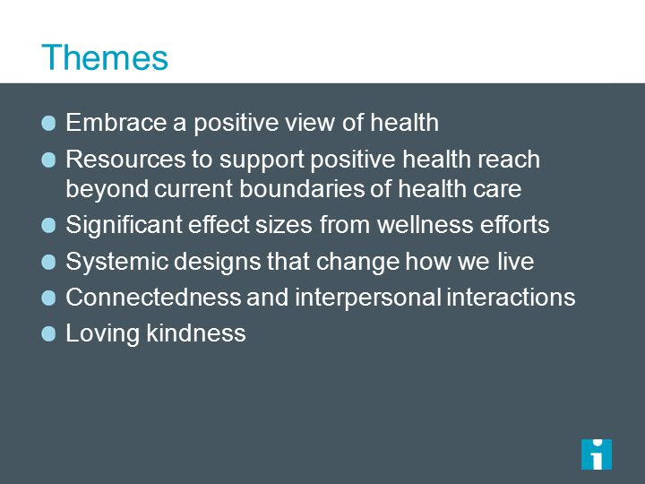 Themes Embrace a positive view of health Resources to support positive health reach beyond current boundaries of health care Significant effect sizes from wellness efforts Systemic designs that change how we live Connectedness and interpersonal interactions Loving kindness