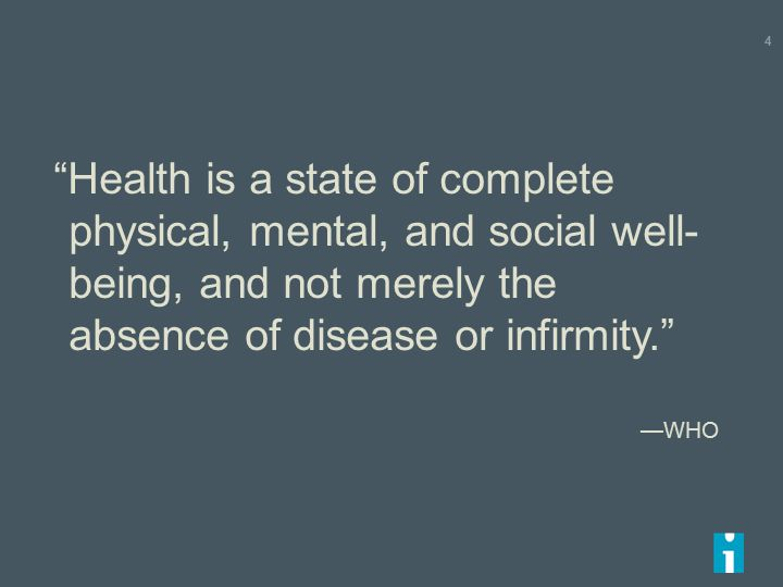 Health is a state of complete physical, mental, and social well- being, and not merely the absence of disease or infirmity. —WHO 4