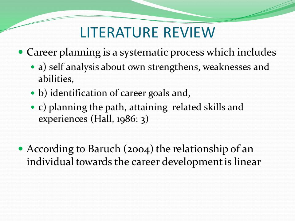 LITERATURE REVIEW Career planning is a systematic process which includes a) self analysis about own strengthens, weaknesses and abilities, b) identification of career goals and, c) planning the path, attaining related skills and experiences (Hall, 1986: 3) According to Baruch (2004) the relationship of an individual towards the career development is linear