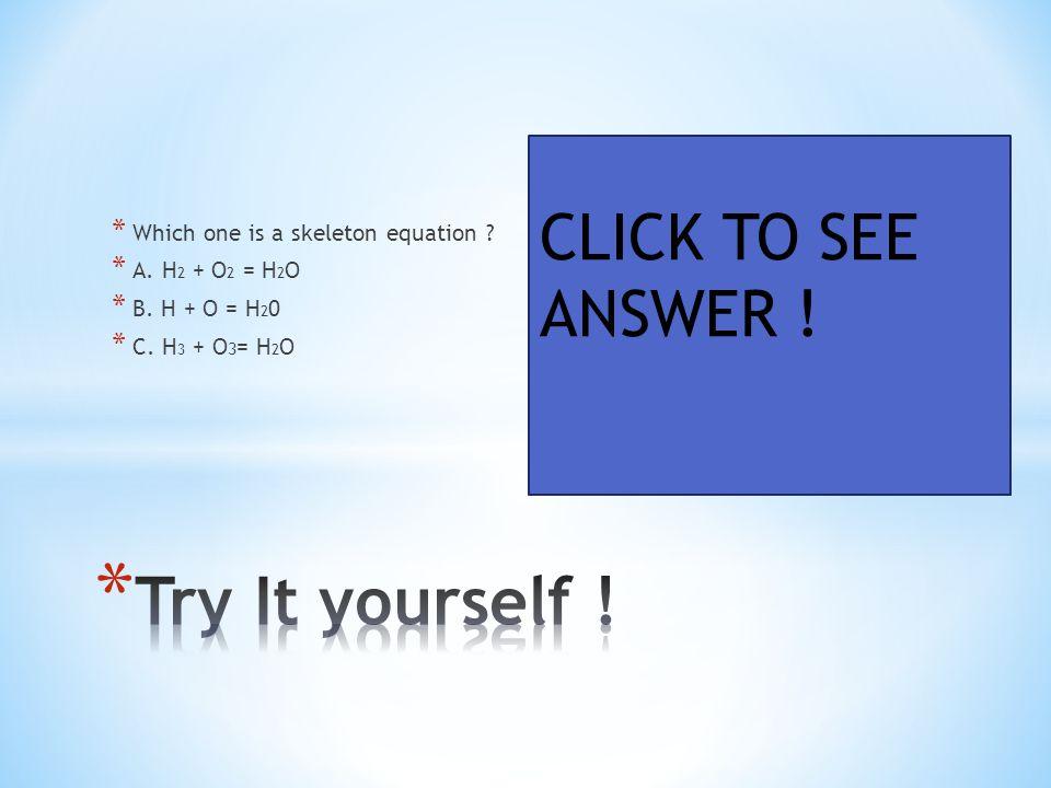 * Which one is a skeleton equation ? * A. H 2 + O 2 = H 2 O * B. H + O = H 2 0 * C. H 3 + O 3 = H 2 O CLICK TO SEE ANSWER !