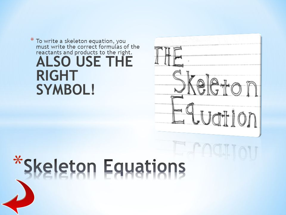 * To write a skeleton equation, you must write the correct formulas of the reactants and products to the right. ALSO USE THE RIGHT SYMBOL!