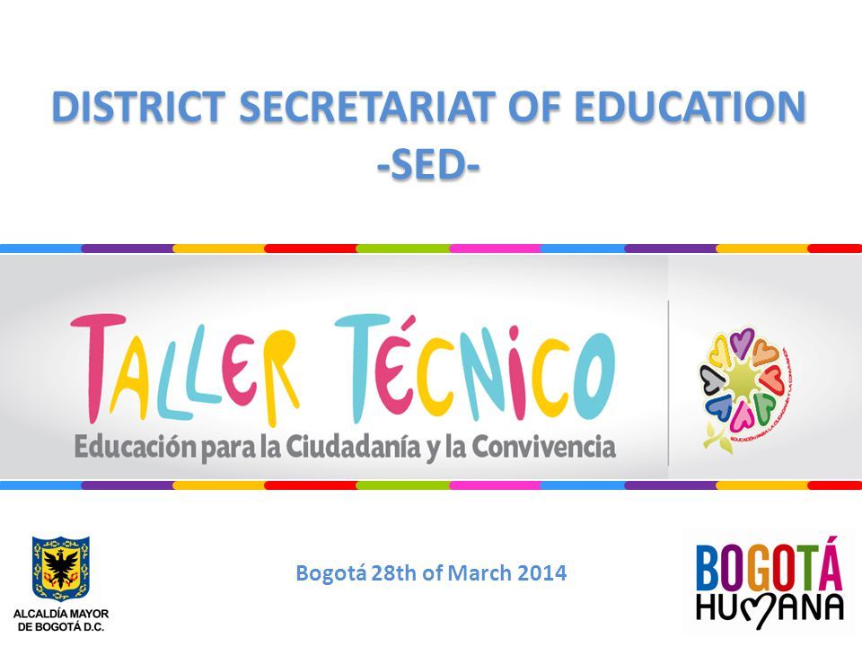 DISTRICT SECRETARIAT OF EDUCATION -SED- DISTRICT SECRETARIAT OF EDUCATION -SED- Bogotá 28th of March 2014
