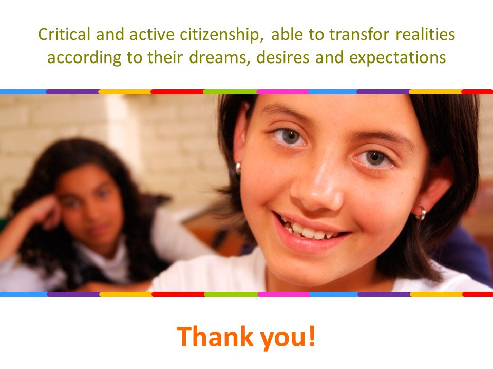 Critical and active citizenship, able to transfor realities according to their dreams, desires and expectations Thank you!