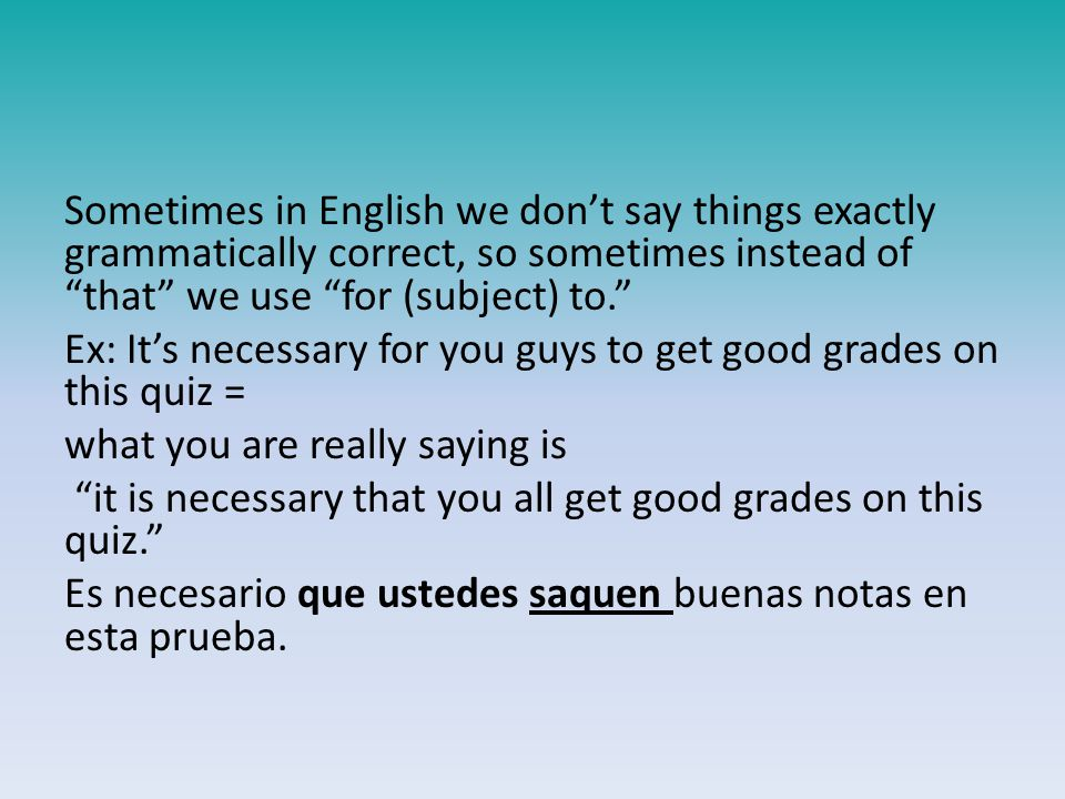 Sometimes in English we don't say things exactly grammatically correct, so sometimes instead of that we use for (subject) to. Ex: It's necessary for you guys to get good grades on this quiz = what you are really saying is it is necessary that you all get good grades on this quiz. Es necesario que ustedes saquen buenas notas en esta prueba.