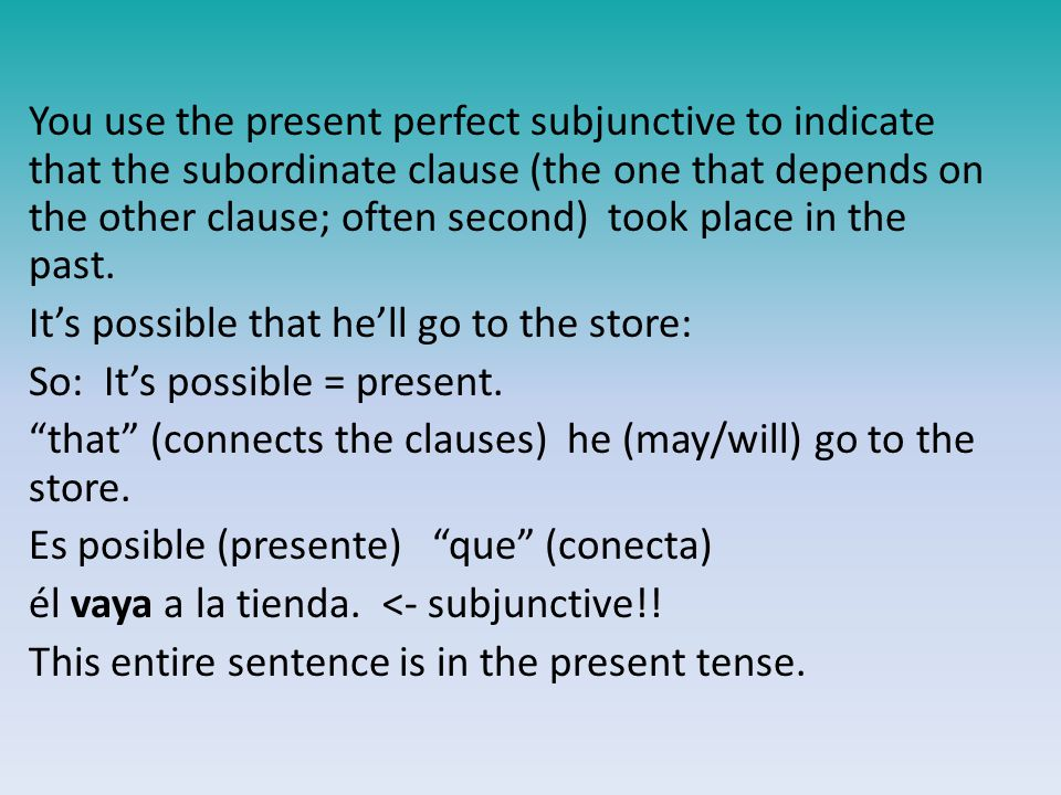 You use the present perfect subjunctive to indicate that the subordinate clause (the one that depends on the other clause; often second) took place in the past.