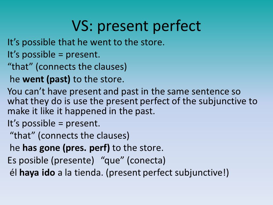 VS: present perfect It's possible that he went to the store.