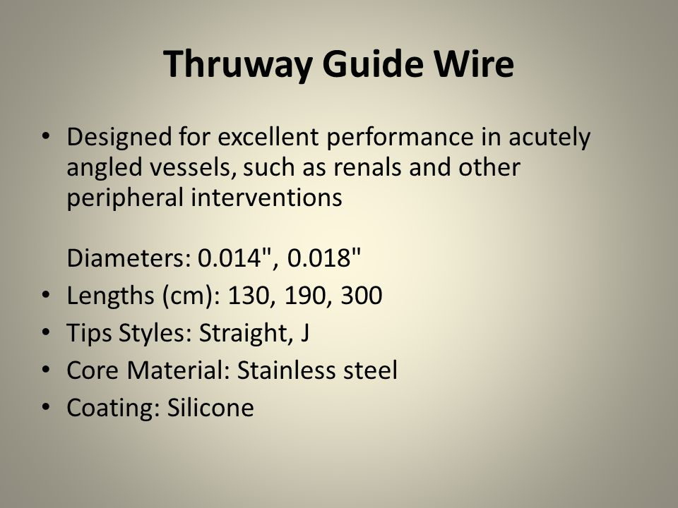 Thruway Guide Wire Designed for excellent performance in acutely angled vessels, such as renals and other peripheral interventions Diameters: 0.014