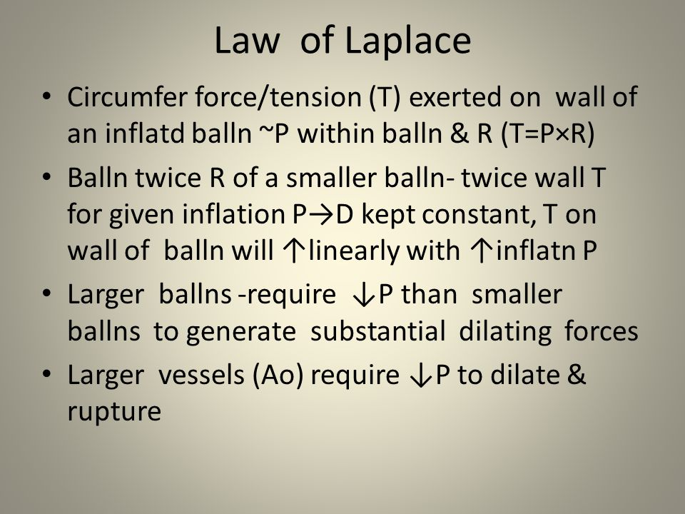 Law of Laplace Circumfer force/tension (T) exerted on wall of an inflatd balln ~P within balln & R (T=P×R) Balln twice R of a smaller balln- twice wal