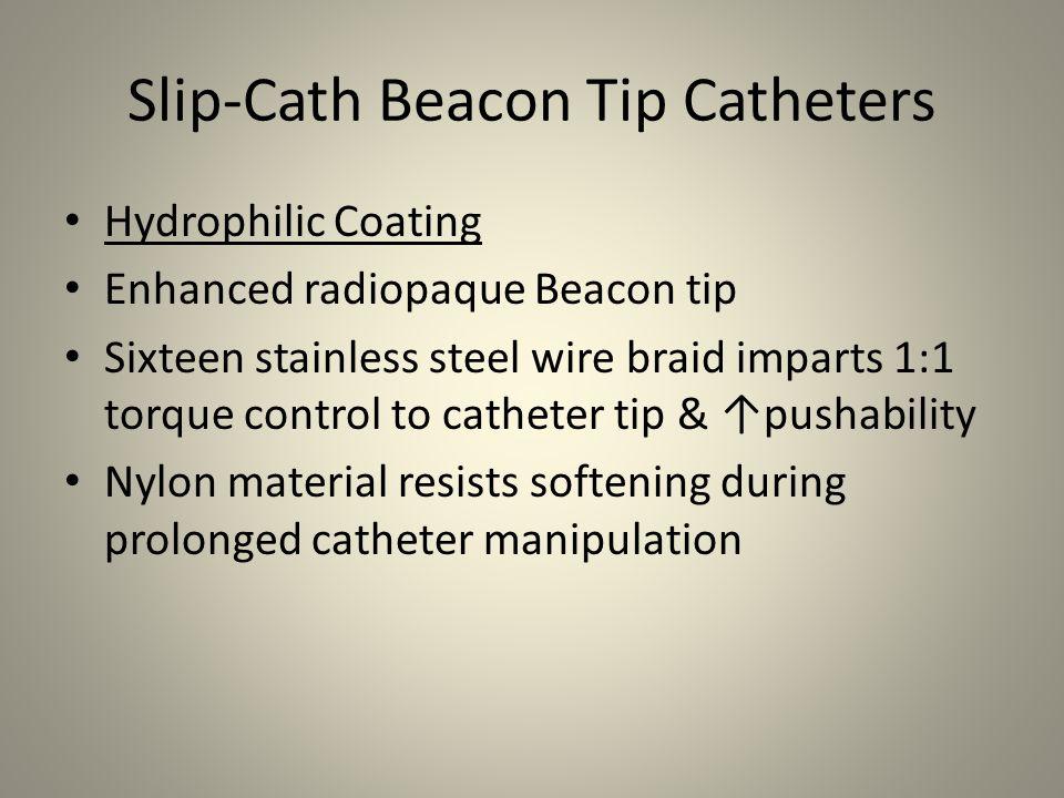 Slip-Cath Beacon Tip Catheters Hydrophilic Coating Enhanced radiopaque Beacon tip Sixteen stainless steel wire braid imparts 1:1 torque control to cat