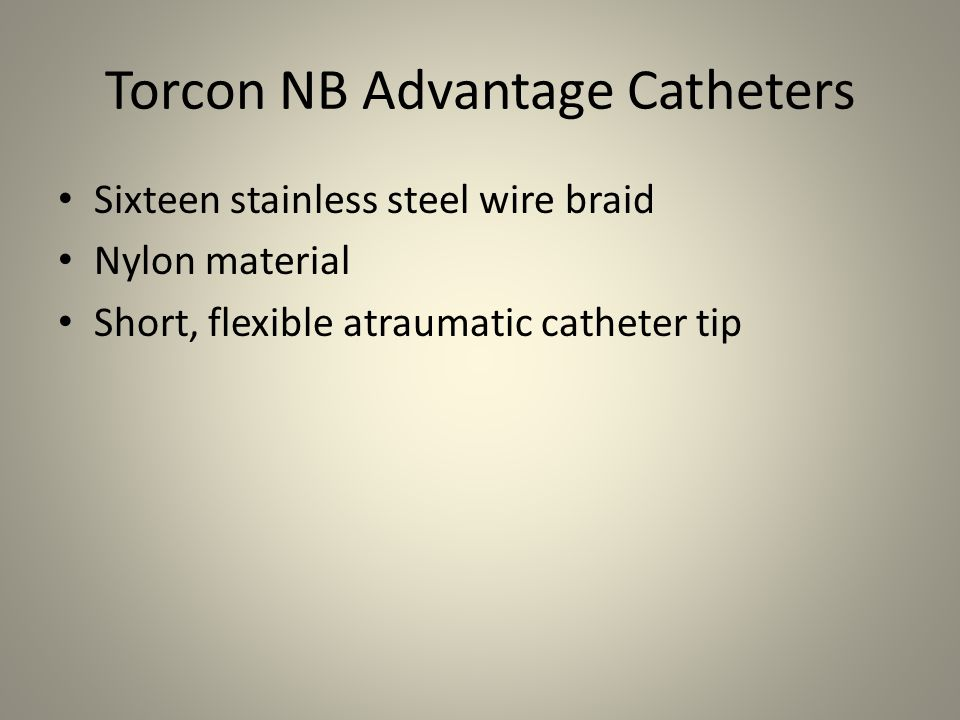 Torcon NB Advantage Catheters Sixteen stainless steel wire braid Nylon material Short, flexible atraumatic catheter tip