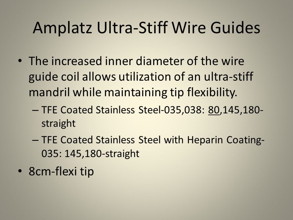 Amplatz Ultra-Stiff Wire Guides The increased inner diameter of the wire guide coil allows utilization of an ultra-stiff mandril while maintaining tip