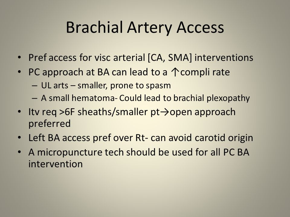 Brachial Artery Access Pref access for visc arterial [CA, SMA] interventions PC approach at BA can lead to a ↑compli rate – UL arts – smaller, prone t