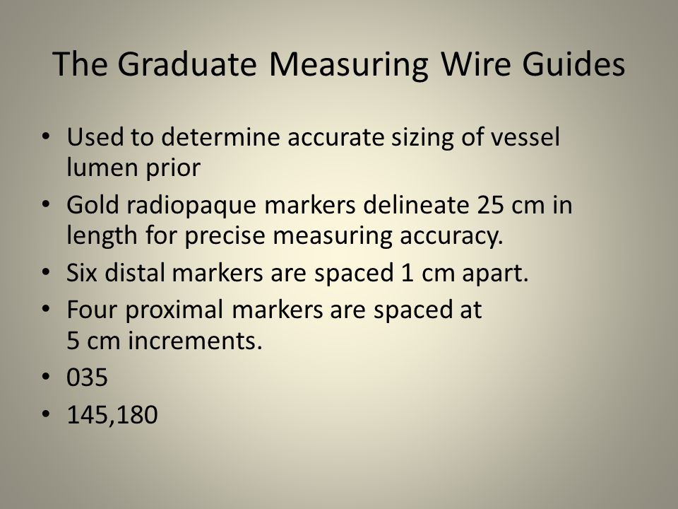 The Graduate Measuring Wire Guides Used to determine accurate sizing of vessel lumen prior Gold radiopaque markers delineate 25 cm in length for preci