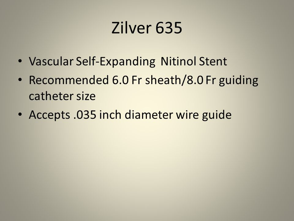 Zilver 635 Vascular Self-Expanding Nitinol Stent Recommended 6.0 Fr sheath/8.0 Fr guiding catheter size Accepts.035 inch diameter wire guide