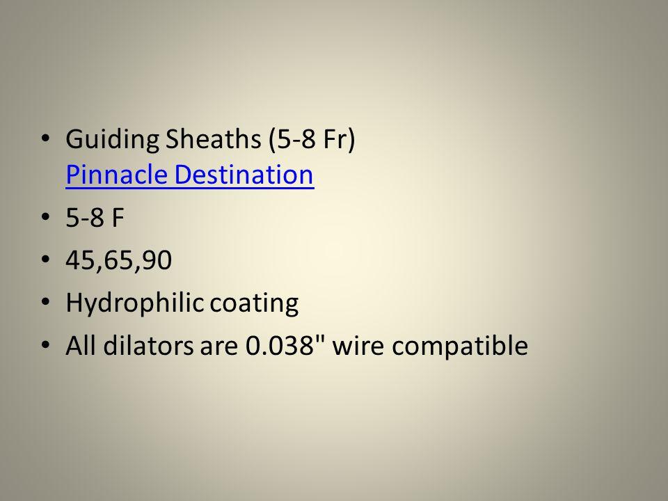 Guiding Sheaths (5-8 Fr) Pinnacle Destination Pinnacle Destination 5-8 F 45,65,90 Hydrophilic coating All dilators are 0.038