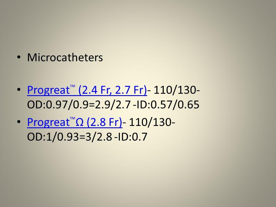 Microcatheters Progreat ™ (2.4 Fr, 2.7 Fr)- 110/130- OD:0.97/0.9=2.9/2.7 -ID:0.57/0.65 Progreat ™ (2.4 Fr, 2.7 Fr) Progreat ™ Ω (2.8 Fr)- 110/130- OD:
