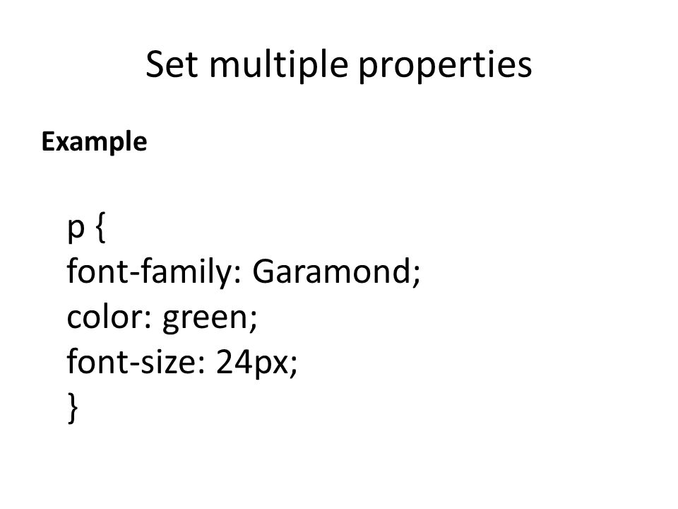 Set multiple properties Example p { font-family: Garamond; color: green; font-size: 24px; }