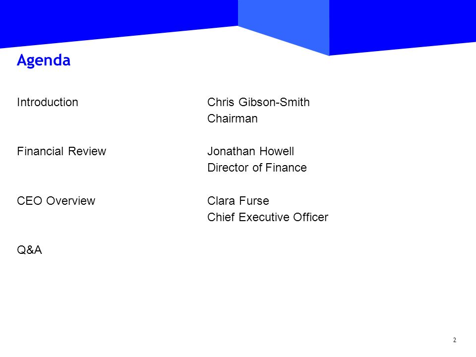 2 Agenda Introduction Chris Gibson-Smith Chairman Financial Review Jonathan Howell Director of Finance CEO Overview Clara Furse Chief Executive Officer Q&A