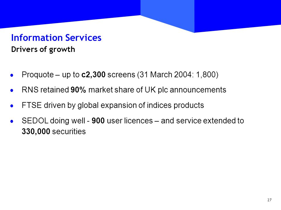 27 Information Services Drivers of growth  Proquote – up to c2,300 screens (31 March 2004: 1,800)  RNS retained 90% market share of UK plc announcements  FTSE driven by global expansion of indices products  SEDOL doing well - 900 user licences – and service extended to 330,000 securities