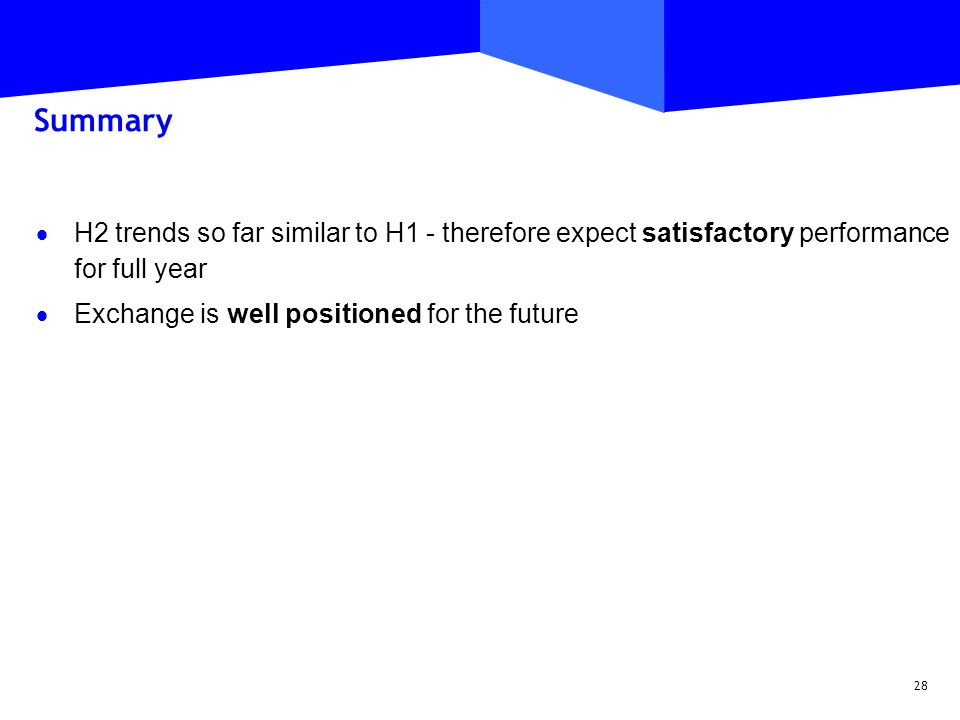 28 Summary  H2 trends so far similar to H1 - therefore expect satisfactory performance for full year  Exchange is well positioned for the future
