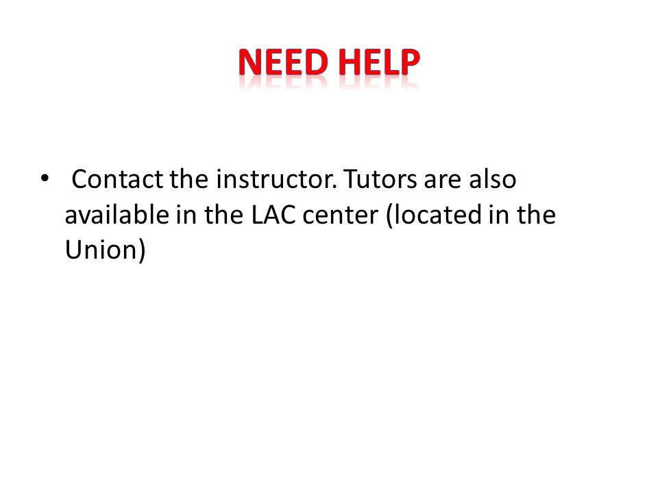 Contact the instructor. Tutors are also available in the LAC center (located in the Union)