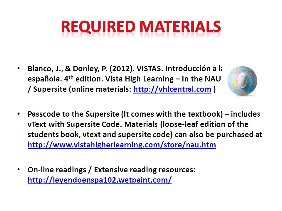 Blanco, J., & Donley, P. (2012). VISTAS. Introducción a la lengua española. 4 th edition. Vista High Learning – In the NAU bookstore. / Supersite (onl