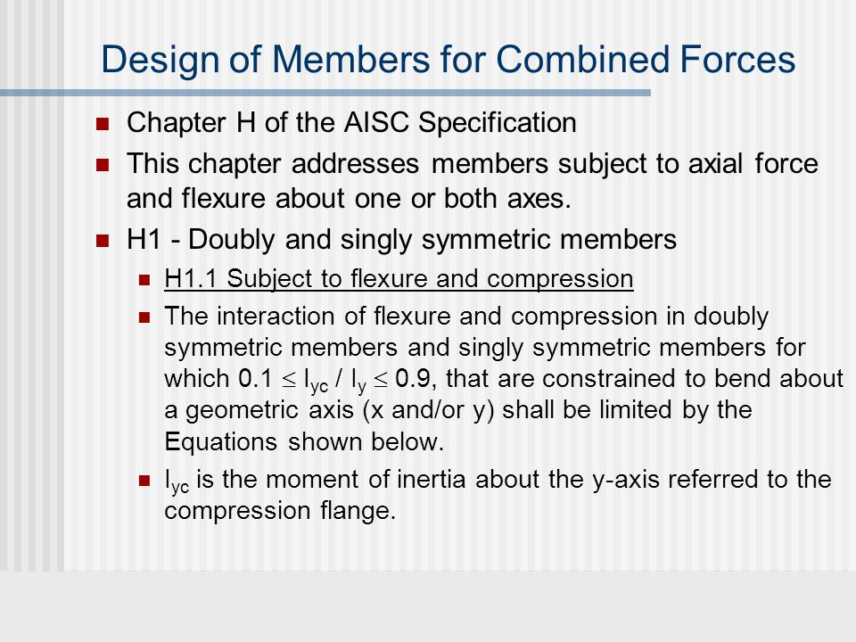 Design of Members for Combined Forces Where, P r = required axial compressive strength P c = available axial compressive strength M r = required flexural strength M c = available flexural strength x = subscript relating symbol to strength axis bending y = subscript relating symbol to weak axis bending
