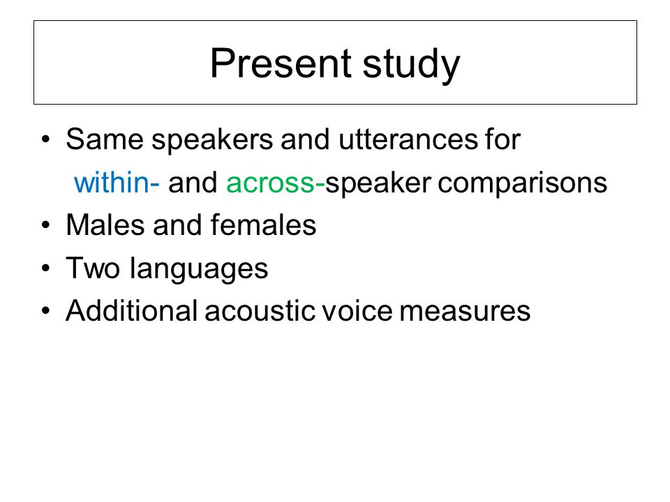 Present study Same speakers and utterances for within- and across-speaker comparisons Males and females Two languages Additional acoustic voice measures