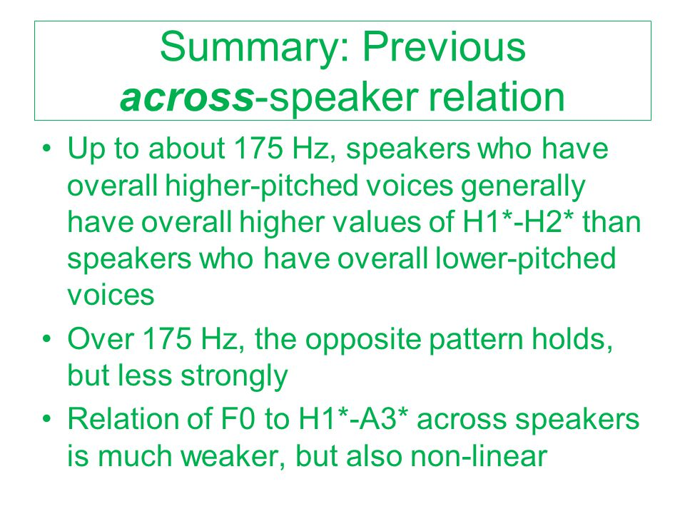 Results: Across all speakers Relatively few significant correlations that account for more than 10% of variance by linear regression Best overall correlations (see next slide): –Uncorrected H1-H2 (r =.45) –Cepstral Peak Prominence (r = -.41) –H2*-H4* (r = -.39) –(Uncorrected H2-H4 (r =.37)) (artifact of F0) –But NOT H1*-H2*, H1*-A3*
