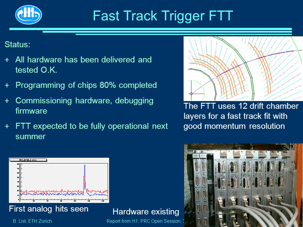 B. List, ETH Zürich Page 17 Report from H1: PRC Open Session, 30.10.2002 Fast Track Trigger FTT Status: + All hardware has been delivered and tested O