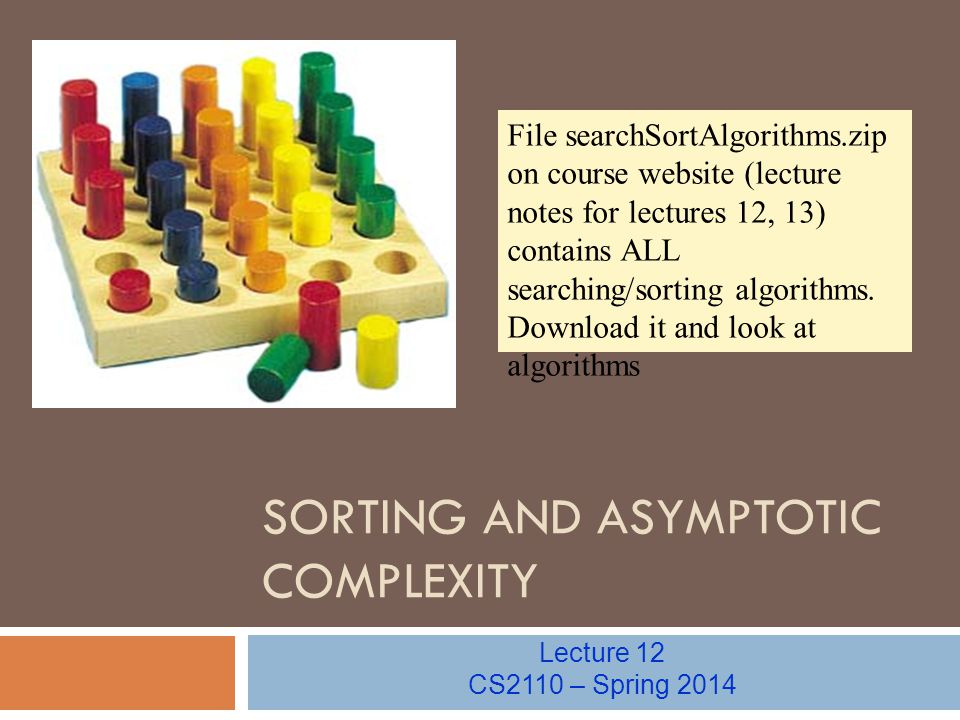 SORTING AND ASYMPTOTIC COMPLEXITY Lecture 12 CS2110 – Spring 2014 File searchSortAlgorithms.zip on course website (lecture notes for lectures 12, 13) contains ALL searching/sorting algorithms.
