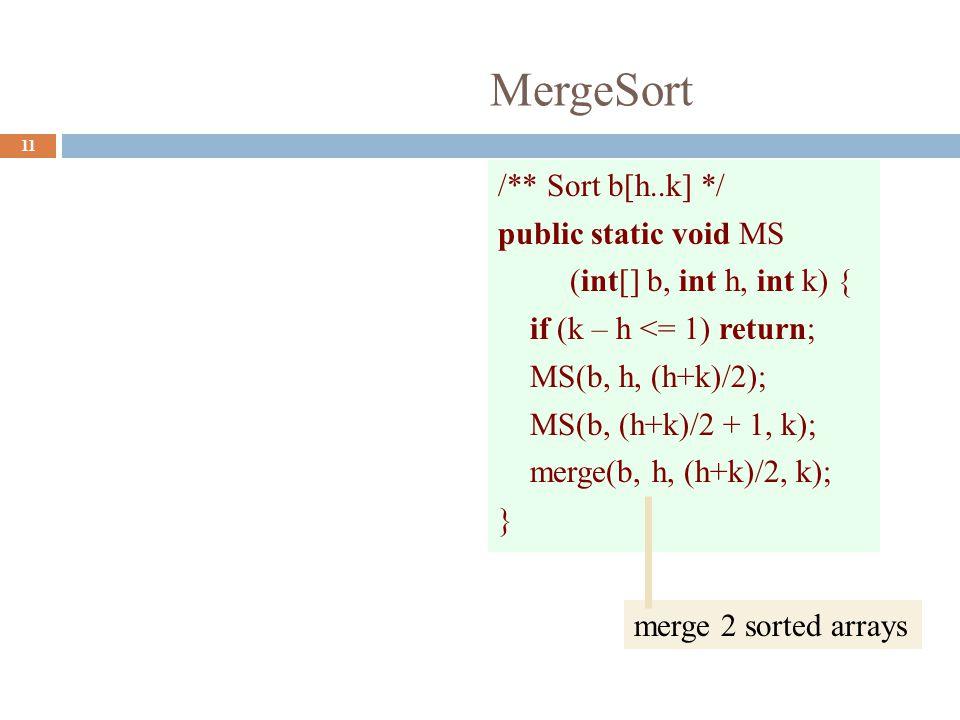 MergeSort 11 /** Sort b[h..k] */ public static void MS (int[] b, int h, int k) { if (k – h <= 1) return; MS(b, h, (h+k)/2); MS(b, (h+k)/2 + 1, k); merge(b, h, (h+k)/2, k); } merge 2 sorted arrays