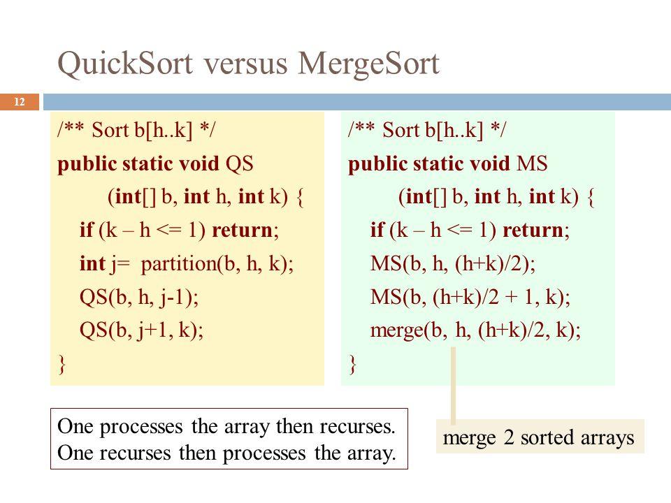QuickSort versus MergeSort 12 /** Sort b[h..k] */ public static void QS (int[] b, int h, int k) { if (k – h <= 1) return; int j= partition(b, h, k); QS(b, h, j-1); QS(b, j+1, k); } /** Sort b[h..k] */ public static void MS (int[] b, int h, int k) { if (k – h <= 1) return; MS(b, h, (h+k)/2); MS(b, (h+k)/2 + 1, k); merge(b, h, (h+k)/2, k); } One processes the array then recurses.