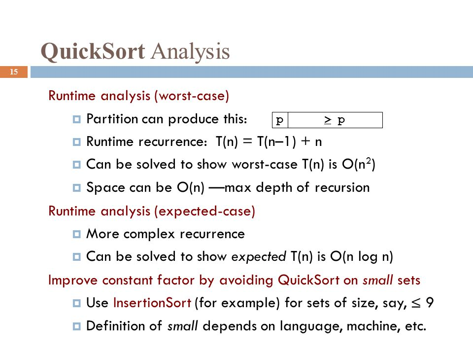 QuickSort Analysis 15 Runtime analysis (worst-case)  Partition can produce this:  Runtime recurrence: T(n) = T(n–1) + n  Can be solved to show worst-case T(n) is O(n 2 )  Space can be O(n) —max depth of recursion Runtime analysis (expected-case)  More complex recurrence  Can be solved to show expected T(n) is O(n log n) Improve constant factor by avoiding QuickSort on small sets  Use InsertionSort (for example) for sets of size, say, ≤ 9  Definition of small depends on language, machine, etc.