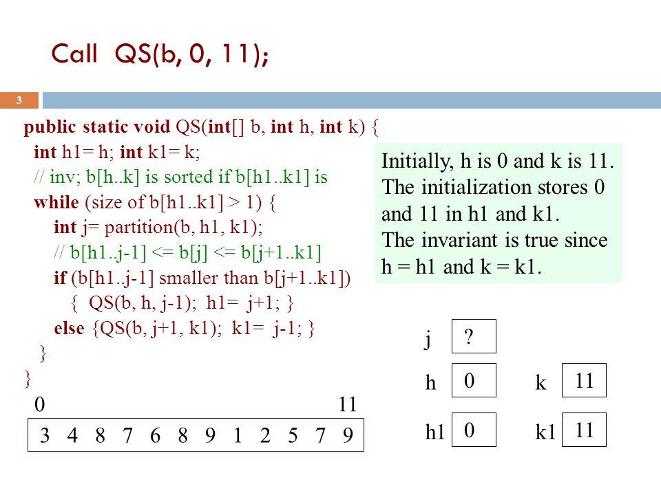 Call QS(b, 0, 11); 3 public static void QS(int[] b, int h, int k) { int h1= h; int k1= k; // inv; b[h..k] is sorted if b[h1..k1] is while (size of b[h1..k1] > 1) { int j= partition(b, h1, k1); // b[h1..j-1] <= b[j] <= b[j+1..k1] if (b[h1..j-1] smaller than b[j+1..k1]) { QS(b, h, j-1); h1= j+1; } else {QS(b, j+1, k1); k1= j-1; } } 3 4 8 7 6 8 9 1 2 5 7 9 0 11 h 0 k 11 h1 0 k1 11 Initially, h is 0 and k is 11.