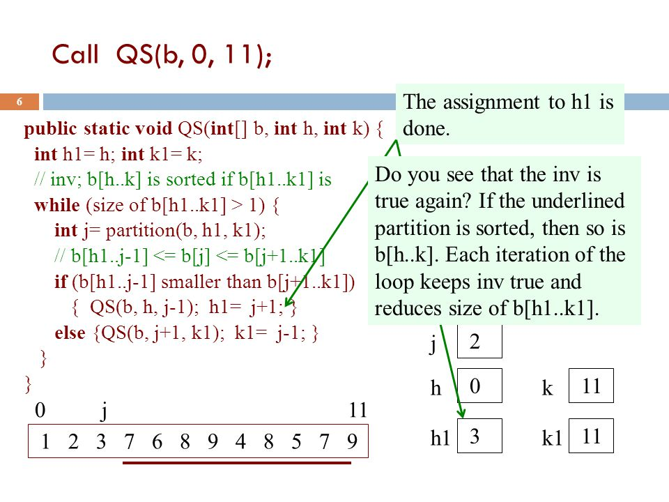 Call QS(b, 0, 11); 6 public static void QS(int[] b, int h, int k) { int h1= h; int k1= k; // inv; b[h..k] is sorted if b[h1..k1] is while (size of b[h1..k1] > 1) { int j= partition(b, h1, k1); // b[h1..j-1] <= b[j] <= b[j+1..k1] if (b[h1..j-1] smaller than b[j+1..k1]) { QS(b, h, j-1); h1= j+1; } else {QS(b, j+1, k1); k1= j-1; } } 1 2 3 7 6 8 9 4 8 5 7 9 0 j 11 h 0 k 11 h1 3 k1 11 The assignment to h1 is done.