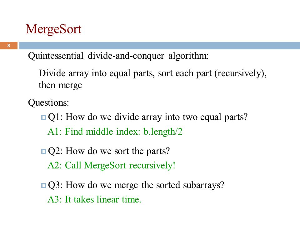 MergeSort 8 Quintessential divide-and-conquer algorithm: Divide array into equal parts, sort each part (recursively), then merge Questions:  Q1: How do we divide array into two equal parts.