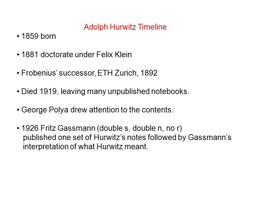 Adolph Hurwitz Timeline 1859 born 1881 doctorate under Felix Klein Frobenius' successor, ETH Zurich, 1892 Died 1919, leaving many unpublished notebooks.