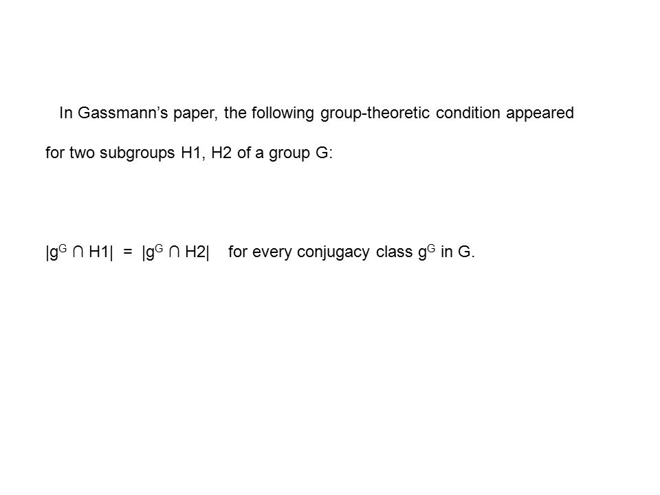 In Gassmann's paper, the following group-theoretic condition appeared for two subgroups H1, H2 of a group G: |g G ∩ H1| = |g G ∩ H2| for every conjugacy class g G in G.