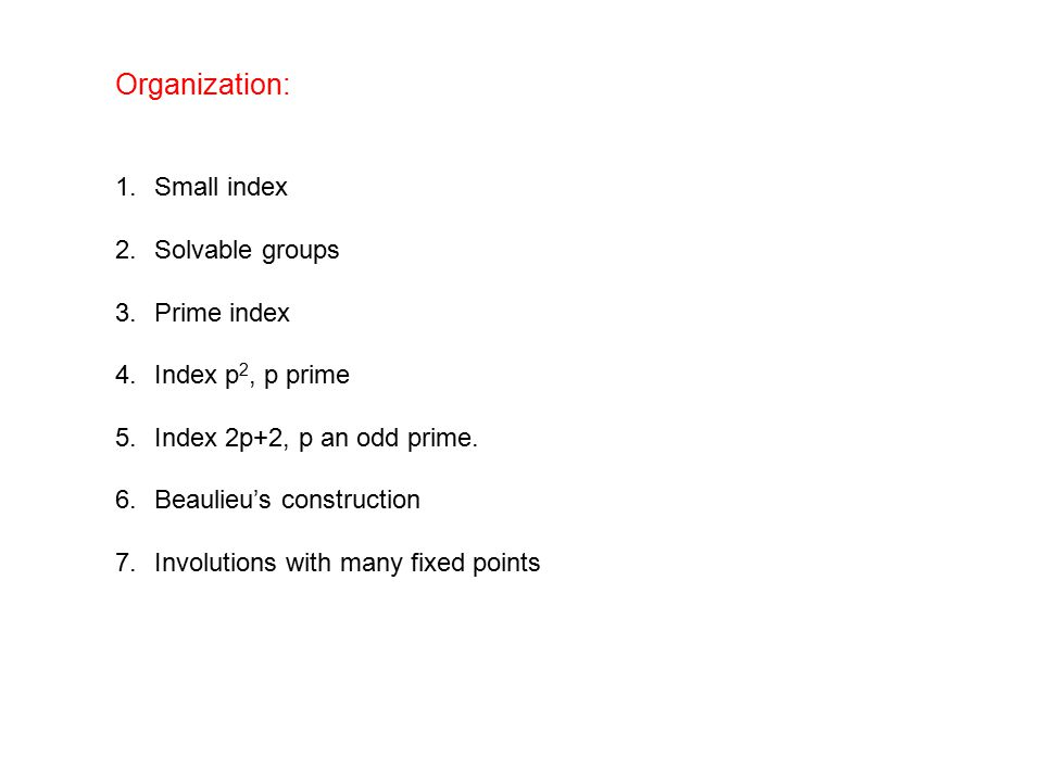 Organization: 1.Small index 2.Solvable groups 3.Prime index 4.Index p 2, p prime 5.Index 2p+2, p an odd prime.