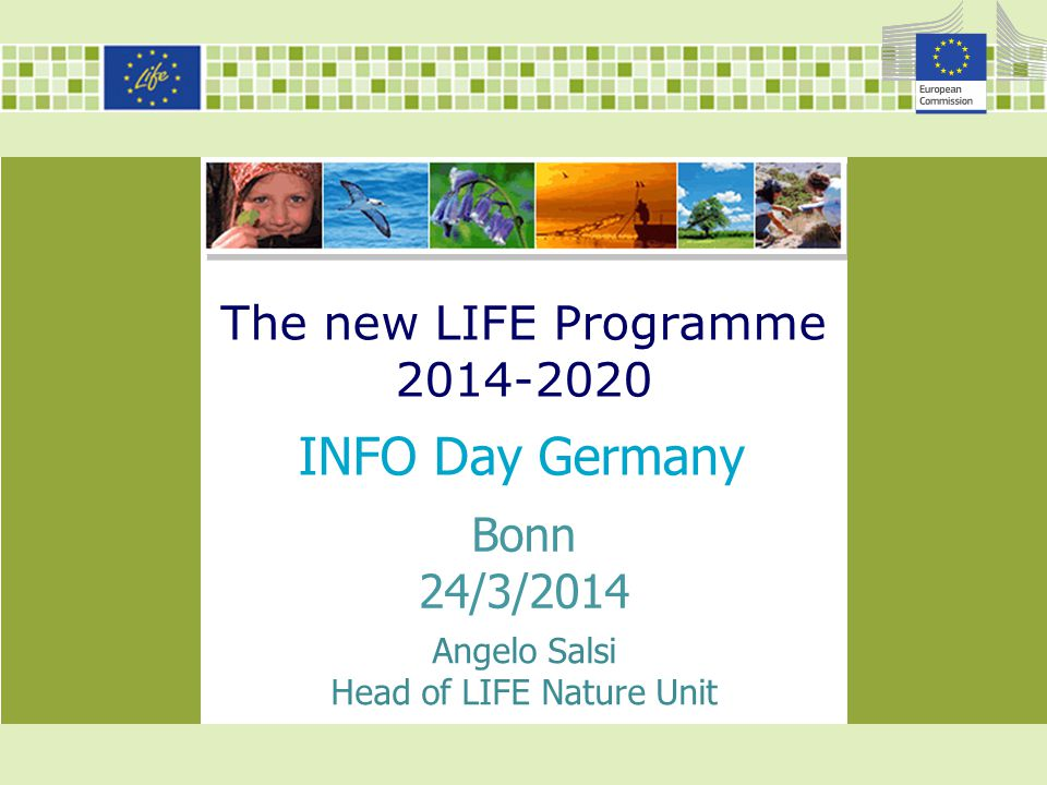 The new LIFE Programme 2014-2020 INFO Day Germany Angelo Salsi Head of LIFE Nature Unit Bonn 24/3/2014