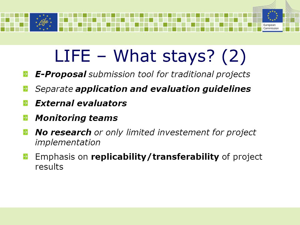 LIFE – What stays? (2) E-Proposal submission tool for traditional projects Separate application and evaluation guidelines External evaluators Monitori